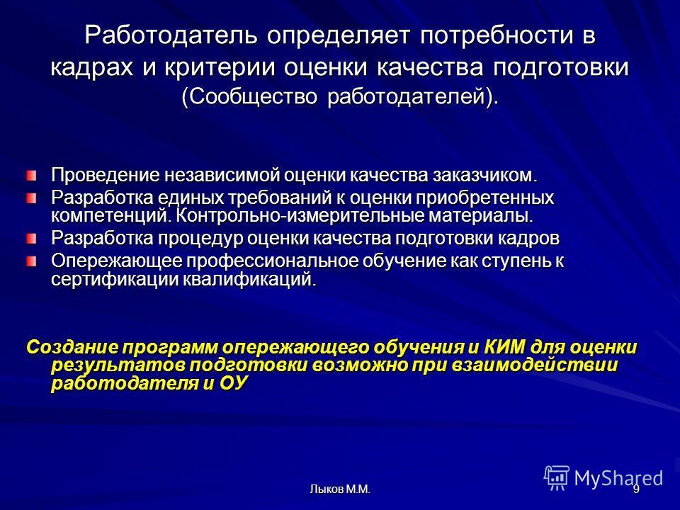 Лыков М.М. 9 Работодатель определяет потребности в кадрах и критерии оценки качества подготовки (Сообщество работодателей). Проведение независимой оценки качества заказчиком. Разработка единых требований к оценки приобретенных компетенций. Контрольно