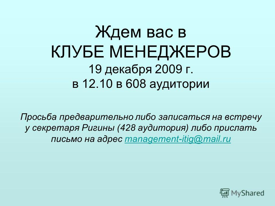 Ждем вас в КЛУБЕ МЕНЕДЖЕРОВ 19 декабря 2009 г. в 12.10 в 608 аудитории Просьба предварительно либо записаться на встречу у секретаря Ригины (428 аудитория) либо прислать письмо на адрес management-itig@mail.rumanagement-itig@mail.ru