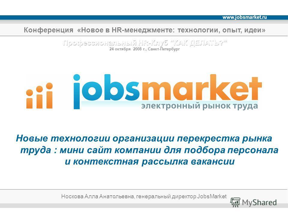 www.jobsmarket.ru Новые технологии организации перекрестка рынка труда : мини сайт компании для подбора персонала и контекстная рассылка вакансии Носкова Алла Анатольевна, генеральный директор JobsMarket