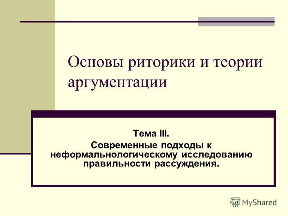 Основы риторики и теории аргументации Тема III. Современные подходы к неформальнологическому исследованию правильности рассуждения.