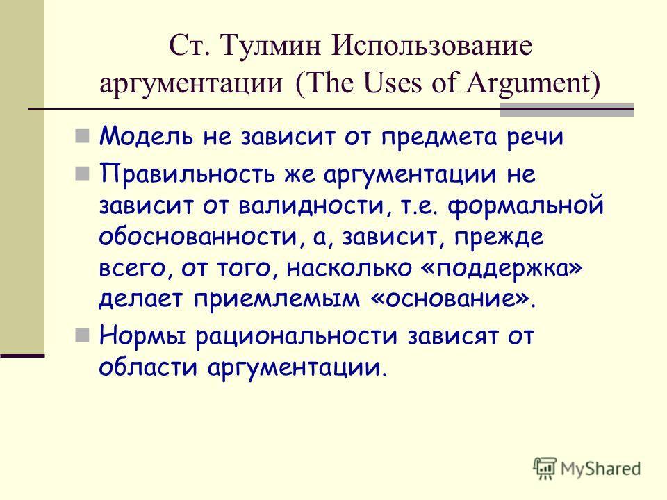 Ст. Тулмин Использование аргументации (The Uses of Argument) Модель не зависит от предмета речи Правильность же аргументации не зависит от валидности, т.е. формальной обоснованности, а, зависит, прежде всего, от того, насколько «поддержка» делает при