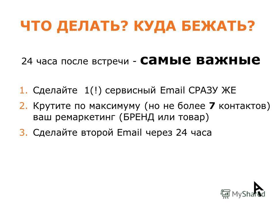 ЧТО ДЕЛАТЬ? КУДА БЕЖАТЬ? 1.Сделайте 1(!) сервисный Email СРАЗУ ЖЕ 2.Крутите по максимуму (но не более 7 контактов) ваш ремаркетинг (БРЕНД или товар) 3.Сделайте второй Email через 24 часа 24 часа после встречи - самые важные