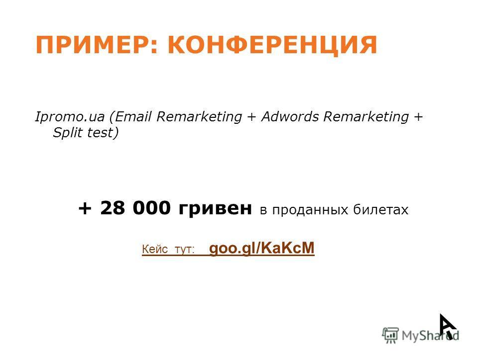 ПРИМЕР: КОНФЕРЕНЦИЯ Ipromo.ua (Email Remarketing + Adwords Remarketing + Split test) + 28 000 гривен в проданных билетах Кейс тут: goo.gl/KaKcM