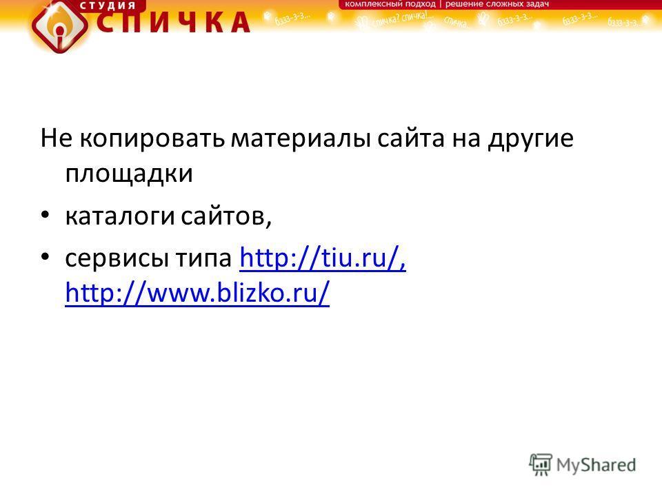 Не копировать материалы сайта на другие площадки каталоги сайтов, сервисы типа http://tiu.ru/, http://www.blizko.ru/http://tiu.ru/, http://www.blizko.ru/