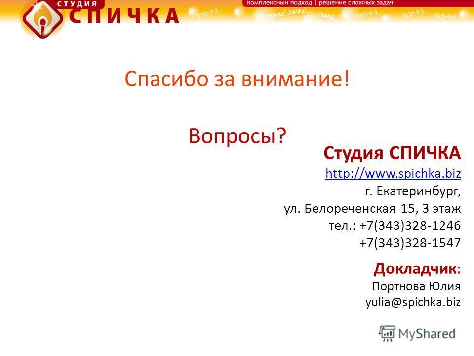 Спасибо за внимание! Вопросы? Студия СПИЧКА http://www.spichka.biz г. Екатеринбург, ул. Белореченская 15, 3 этаж тел.: +7(343)328-1246 +7(343)328-1547 Докладчик : Портнова Юлия yulia@spichka.biz
