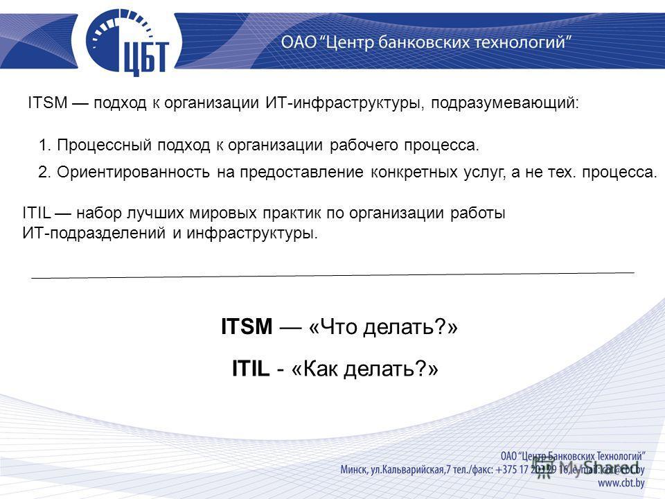ITSM подход к организации ИТ-инфраструктуры, подразумевающий: 1. Процессный подход к организации рабочего процесса. 2. Ориентированность на предоставление конкретных услуг, а не тех. процесса. ITIL набор лучших мировых практик по организации работы И