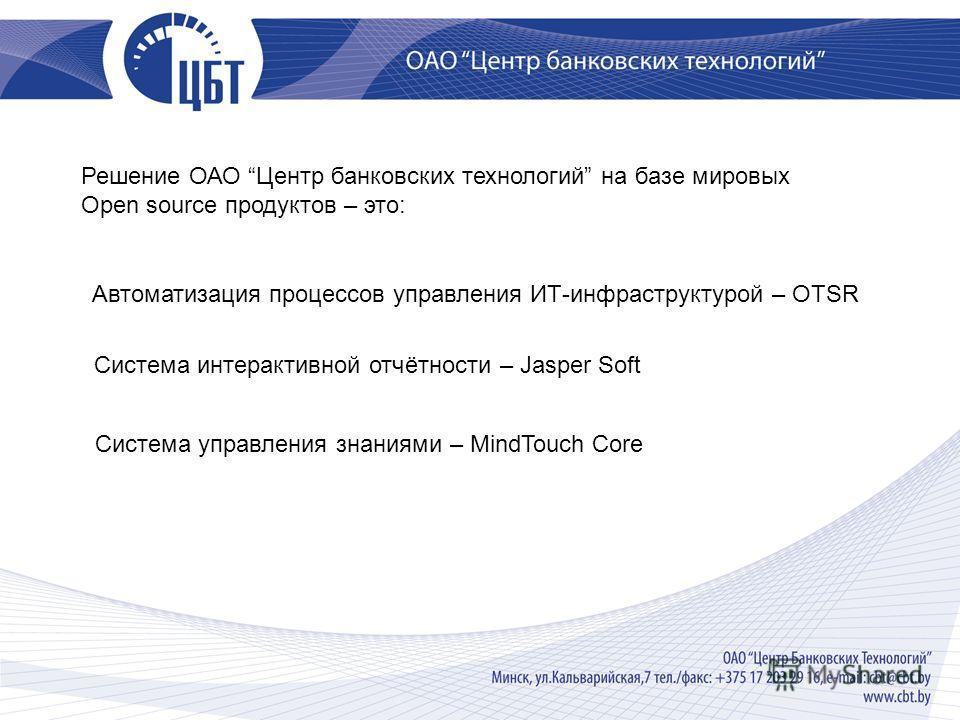 Решение ОАО Центр банковских технологий на базе мировых Open source продуктов – это: Автоматизация процессов управления ИТ-инфраструктурой – OTSR Система интерактивной отчётности – Jasper Soft Система управления знаниями – MindTouch Core