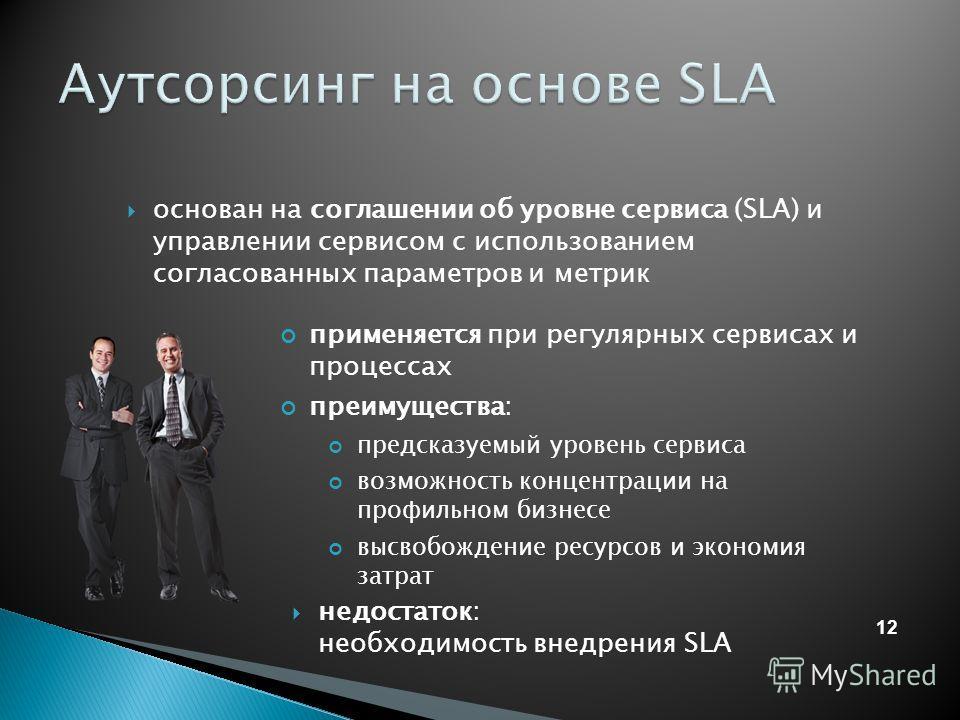 12 основан на соглашении об уровне сервиса (SLA) и управлении сервисом с использованием согласованных параметров и метрик недостаток: необходимость внедрения SLA применяется при регулярных сервисах и процессах преимущества: предсказуемый уровень серв