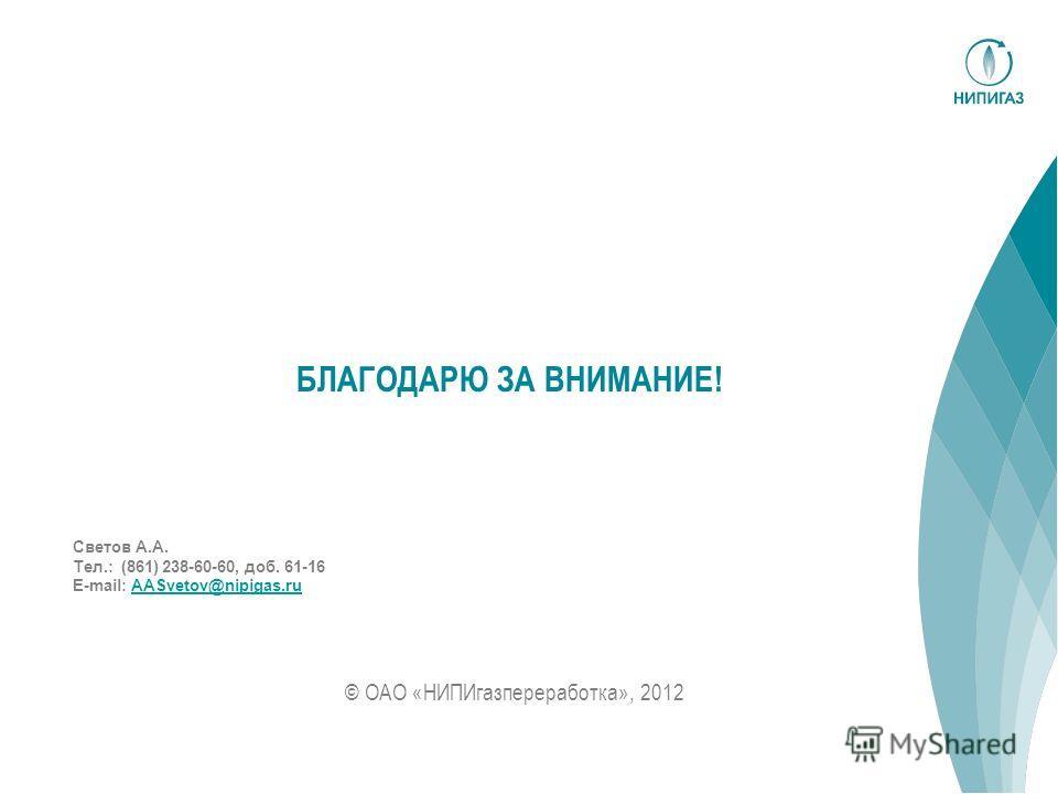 © ОАО «НИПИгазпереработка», 2012 БЛАГОДАРЮ ЗА ВНИМАНИЕ! Светов А.А. Тел.: (861) 238-60-60, доб. 61-16 E-mail: AASvetov@nipigas.ruAASvetov@nipigas.ru