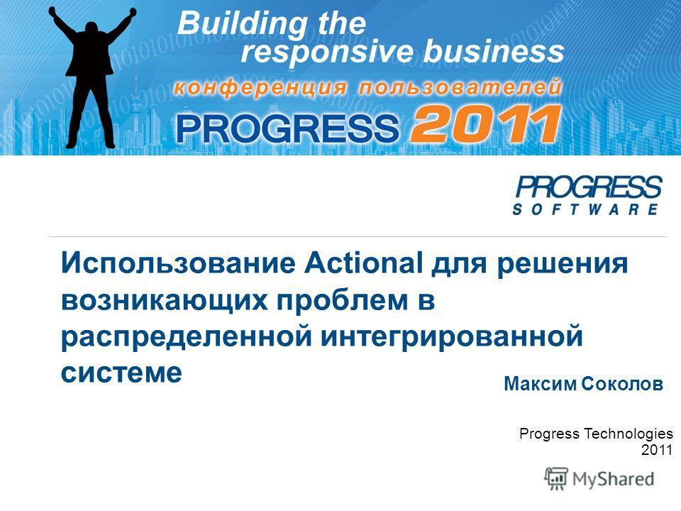 Использование Actional для решения возникающих проблем в распределенной интегрированной системе Максим Соколов Progress Technologies 2011