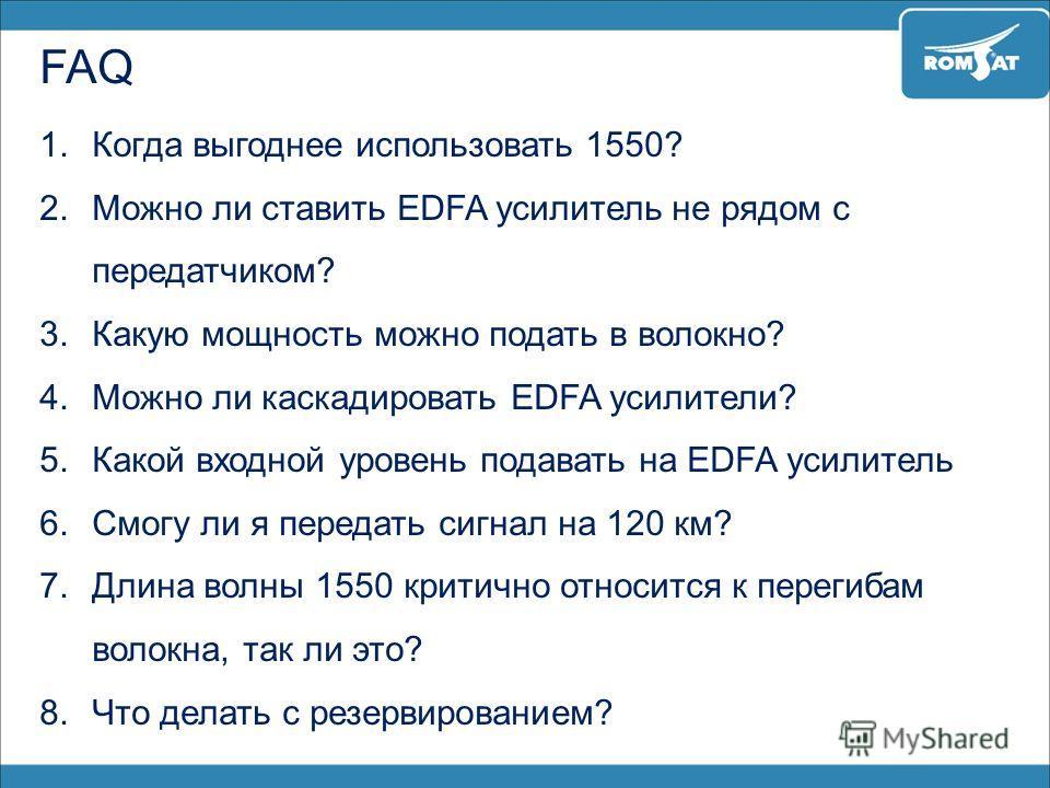 FAQ 1.Когда выгоднее использовать 1550? 2.Можно ли ставить EDFA усилитель не рядом с передатчиком? 3.Какую мощность можно подать в волокно? 4.Можно ли каскадировать EDFA усилители? 5.Какой входной уровень подавать на EDFA усилитель 6.Смогу ли я перед