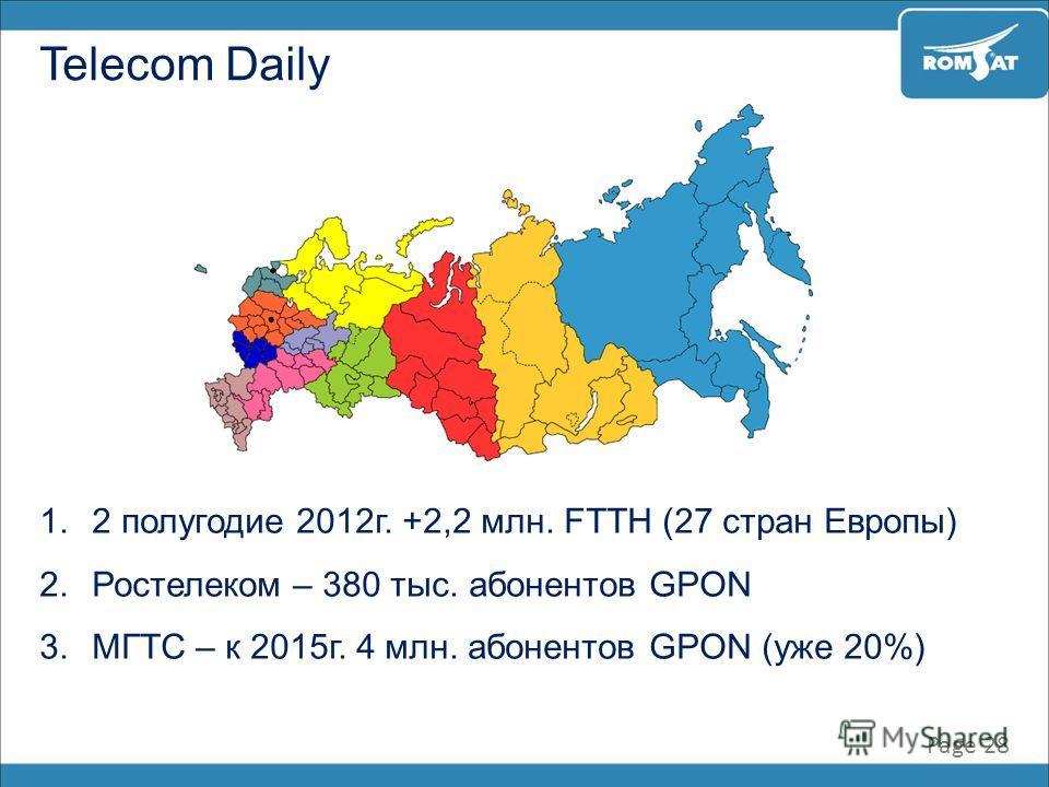 Page 28 Telecom Daily 1.2 полугодие 2012г. +2,2 млн. FTTH (27 стран Европы) 2.Ростелеком – 380 тыс. абонентов GPON 3.МГТС – к 2015г. 4 млн. абонентов GPON (уже 20%)