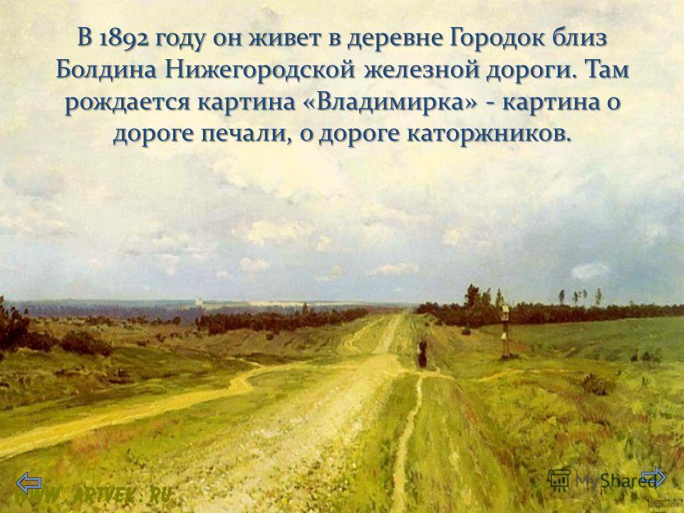 В 1892 году он живет в деревне Городок близ Болдина Нижегородской железной дороги. Там рождается картина «Владимирка» - картина о дороге печали, о дороге каторжников.