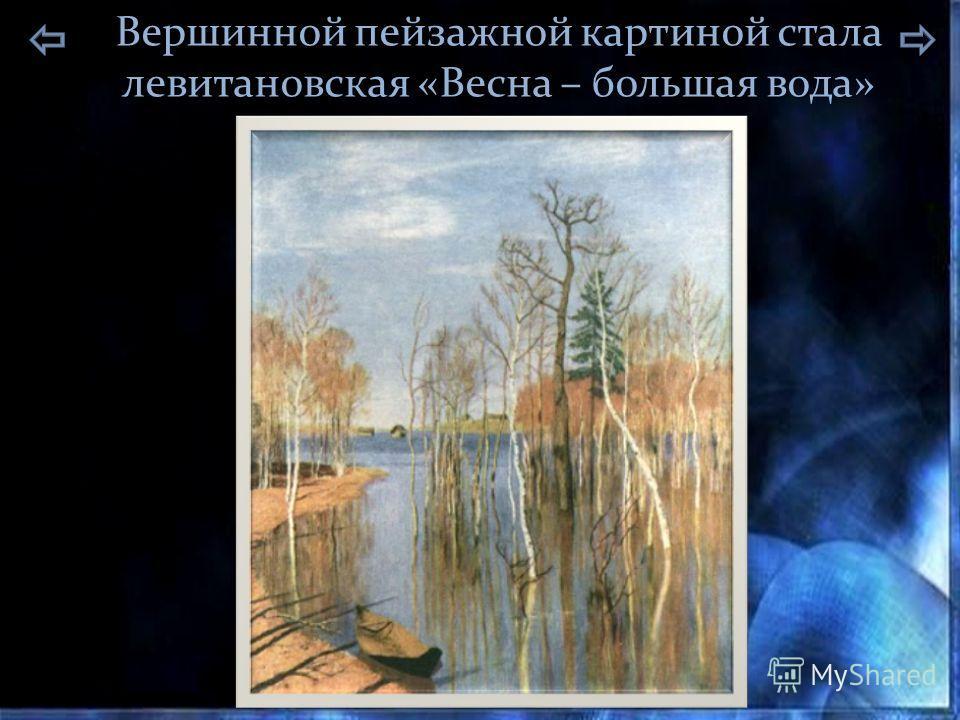 Вершинной пейзажной картиной стала левитановская «Весна – большая вода»