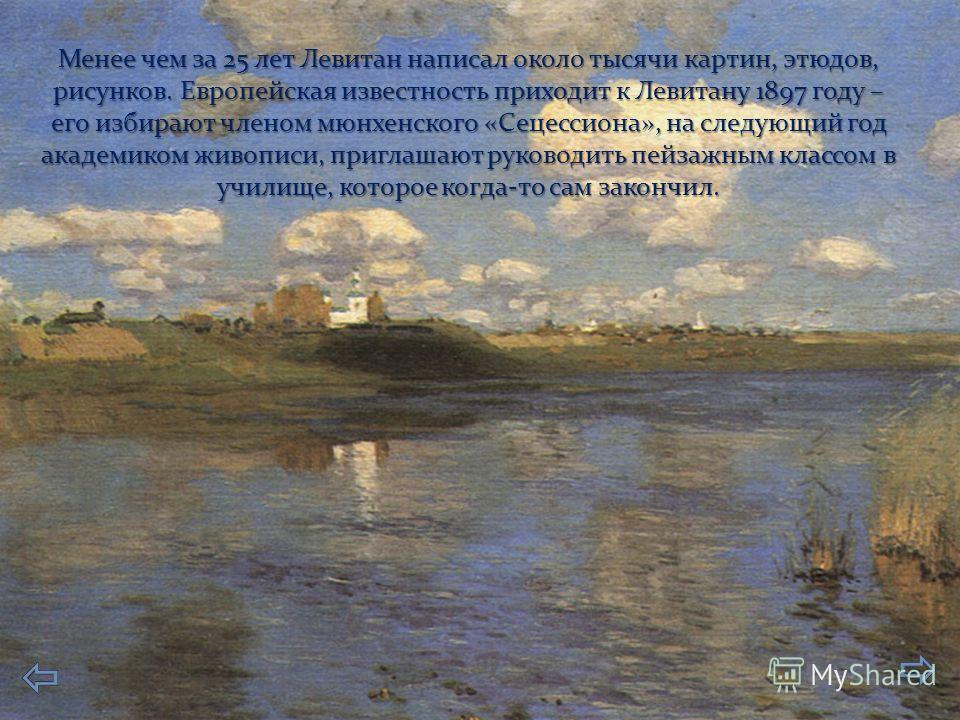 Менее чем за 25 лет Левитан написал около тысячи картин, этюдов, рисунков. Европейская известность приходит к Левитану 1897 году – его избирают членом мюнхенского «Сецессиона», на следующий год академиком живописи, приглашают руководить пейзажным кла