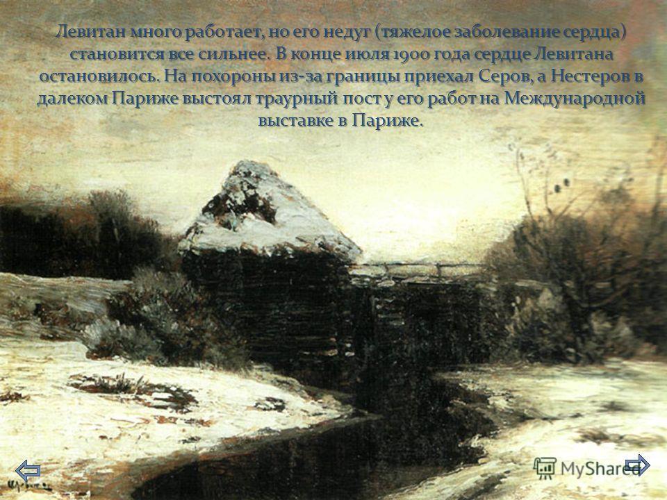 Левитан много работает, но его недуг (тяжелое заболевание сердца) становится все сильнее. В конце июля 1900 года сердце Левитана остановилось. На похороны из-за границы приехал Серов, а Нестеров в далеком Париже выстоял траурный пост у его работ на М