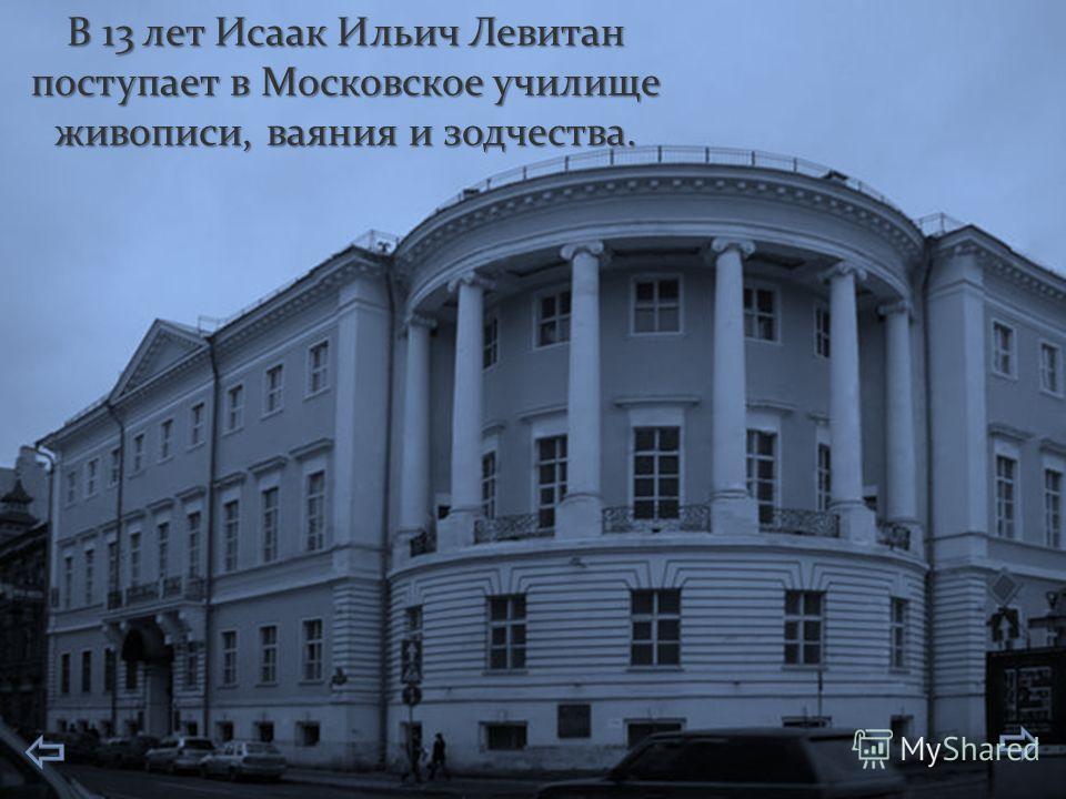 В 13 лет Исаак Ильич Левитан поступает в Московское училище живописи, ваяния и зодчества.