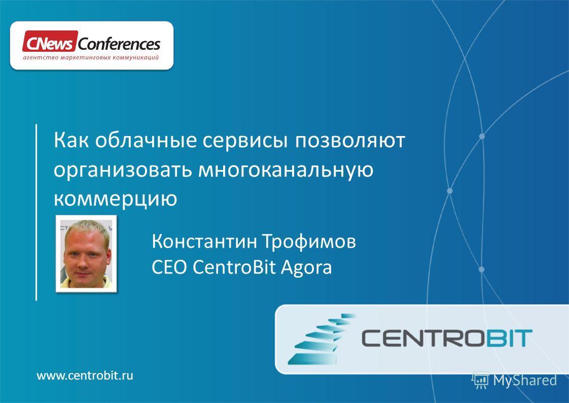 www.centrobit.ru Константин Трофимов CEO CentroBit Agora Как облачные сервисы позволяют организовать многоканальную коммерцию