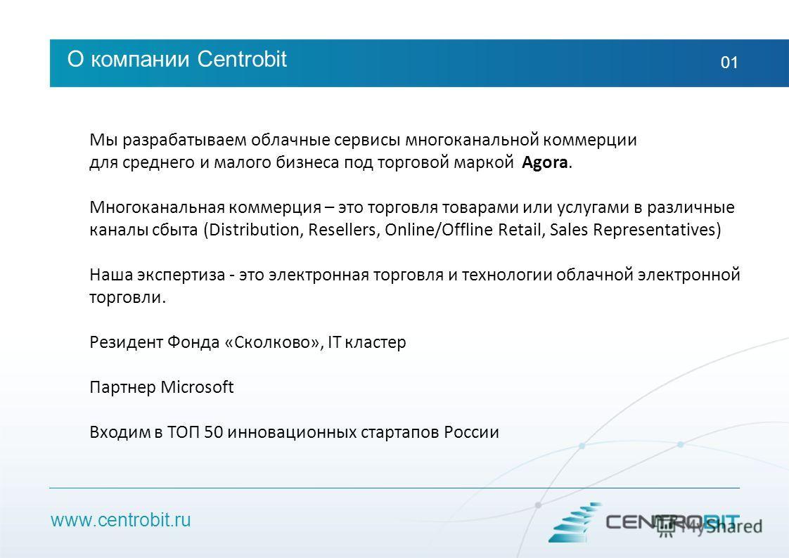 www.centrobit.ru О компании Centrobit 01 Мы разрабатываем облачные сервисы многоканальной коммерции для среднего и малого бизнеса под торговой маркой Agora. Многоканальная коммерция – это торговля товарами или услугами в различные каналы сбыта (Distr