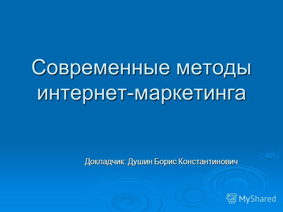 Современные методы интернет-маркетинга Докладчик: Душин Борис Константинович