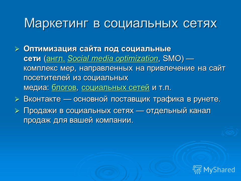 Маркетинг в социальных сетях Оптимизация сайта под социальные сети (англ. Social media optimization, SMO) комплекс мер, направленных на привлечение на сайт посетителей из социальных медиа: блогов, социальных сетей и т.п. Оптимизация сайта под социаль