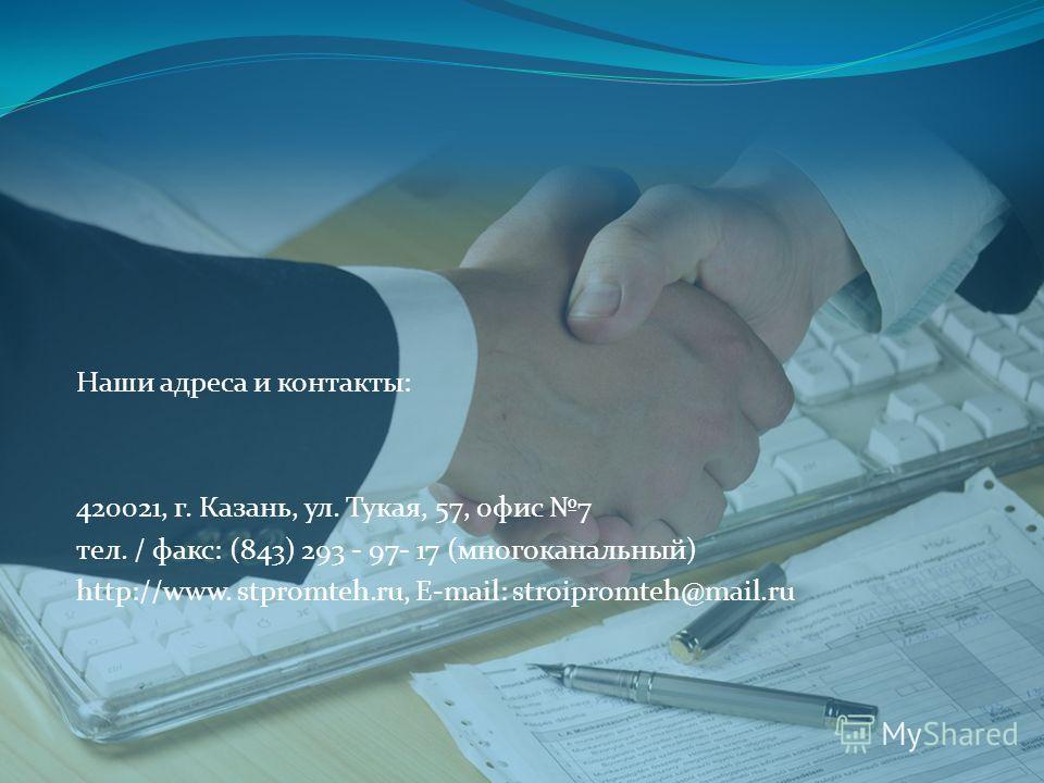 Наши адреса и контакты: 420021, г. Казань, ул. Тукая, 57, офис 7 тел. / факс: (843) 293 - 97- 17 (многоканальный) http://www. stpromteh.ru, E-mail: stroipromteh@mail.ru