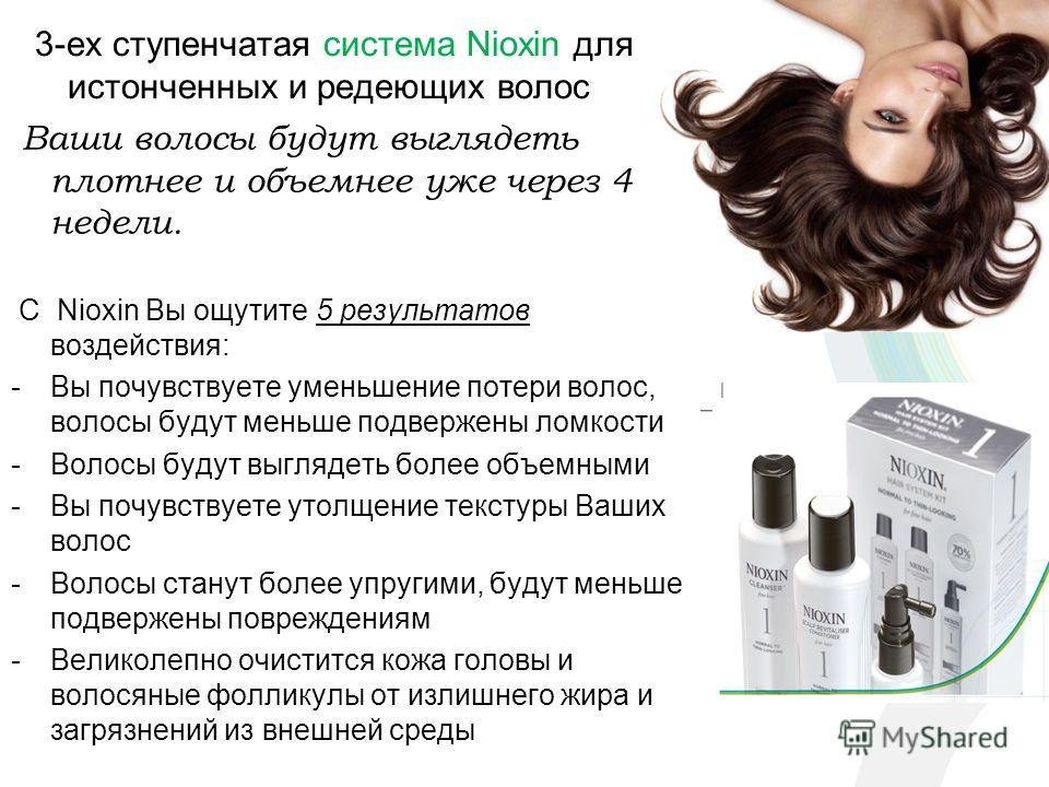 3-ех ступенчатая система Nioxin для истонченных и редеющих волос Ваши волосы будут выглядеть плотнее и объемнее уже через 4 недели. С Nioxin Вы ощутите 5 результатов воздействия: -Вы почувствуете уменьшение потери волос, волосы будут меньше подвержен