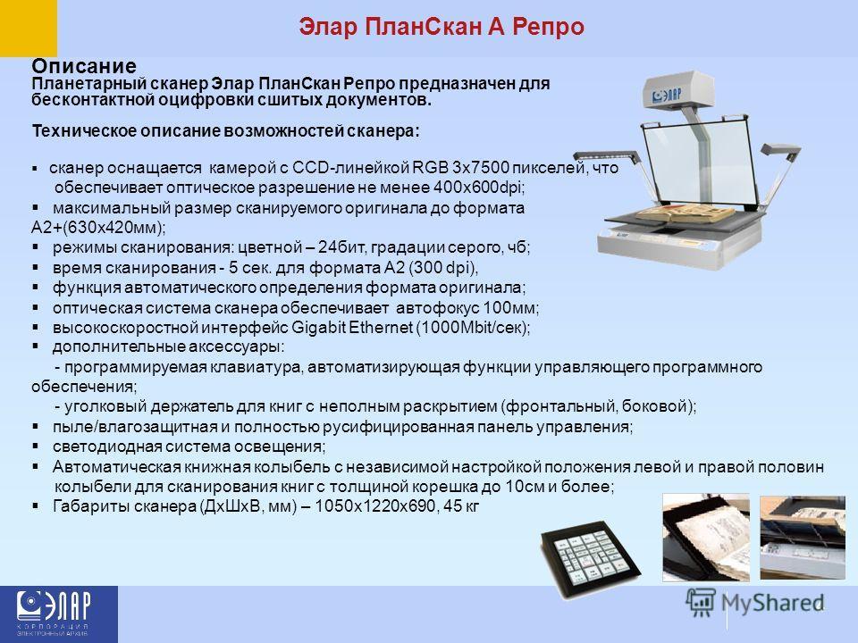 4 Элар ПланСкан А Репро Описание Планетарный сканер Элар ПланСкан Репро предназначен для бесконтактной оцифровки сшитых документов. Техническое описание возможностей сканера: сканер оснащается камерой с CCD-линейкой RGB 3x7500 пикселей, что обеспечив