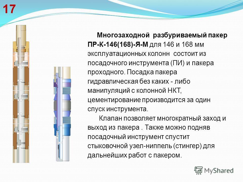 17 Многозаходной разбуриваемый пакер ПР-К-146(168)-Я-М для 146 и 168 мм эксплуатационных колонн состоит из посадочного инструмента (ПИ) и пакера проходного. Посадка пакера гидравлическая без каких - либо манипуляций с колонной НКТ, цементирование про