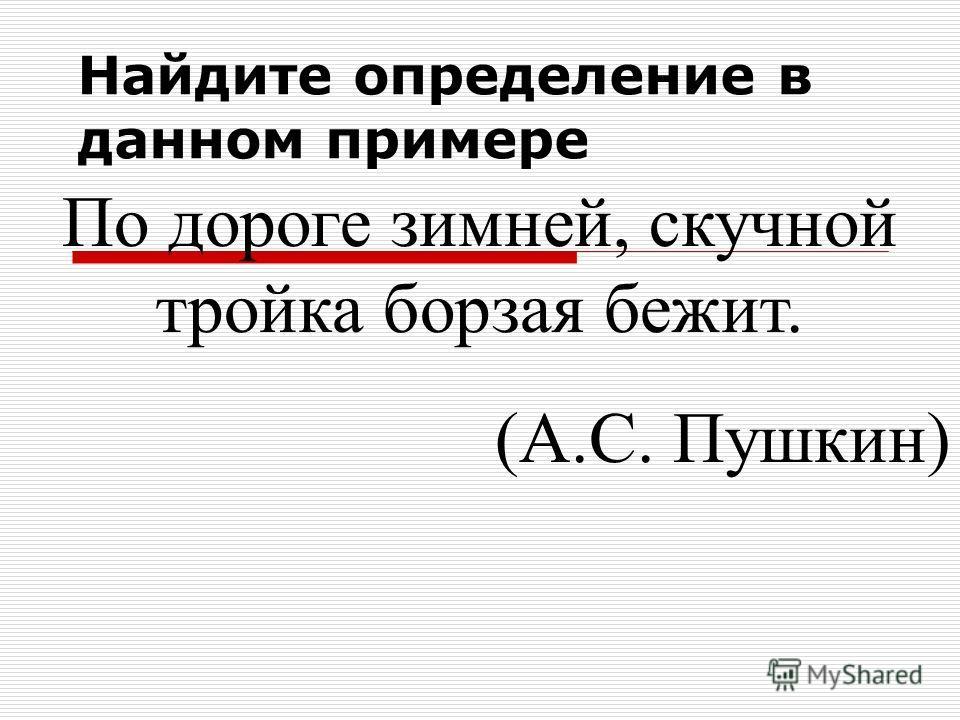 По дороге зимней, скучной тройка борзая бежит. (А.С. Пушкин) Найдите определение в данном примере