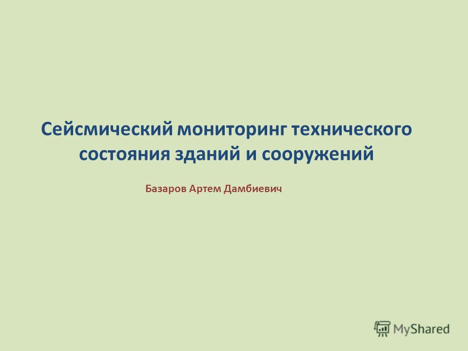 Базаров Артем Дамбиевич Сейсмический мониторинг технического состояния зданий и сооружений