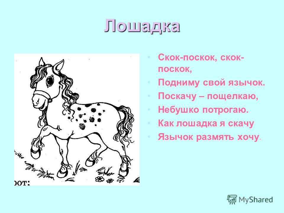 Лошадка Скок-поскок, скок- поскок, Подниму свой язычок. Поскачу – пощелкаю, Небушко потрогаю. Как лошадка я скачу Язычок размять хочу.