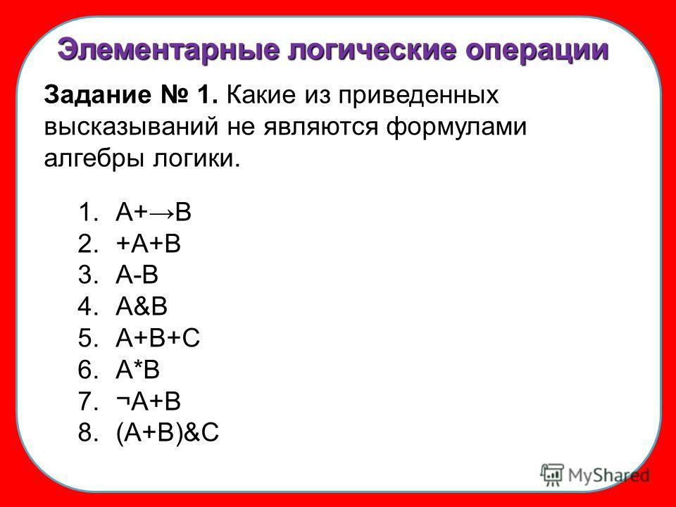 Элементарные логические операции Задание 1. Какие из приведенных высказываний не являются формулами алгебры логики. 1.А+В 2.+А+В 3.А-В 4.А&В 5.А+В+С 6.А*В 7.¬А+В 8.(А+В)&C