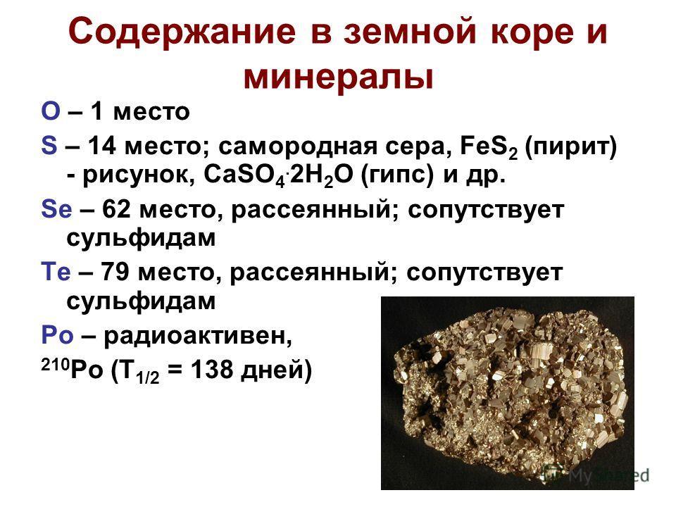Содержание в земной коре и минералы O – 1 место S – 14 место; самородная сера, FeS 2 (пирит) - рисунок, CaSO 4. 2H 2 O (гипс) и др. Se – 62 место, рассеянный; сопутствует сульфидам Te – 79 место, рассеянный; сопутствует сульфидам Po – радиоактивен, 2