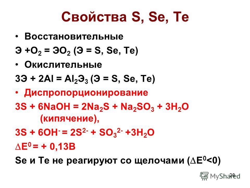 Свойства S, Se, Te Восстановительные Э +О 2 = ЭО 2 (Э = S, Se, Te) Окислительные 3Э + 2Al = Al 2 Э 3 (Э = S, Se, Te) Диспропорционирование 3S + 6NaOH = 2Na 2 S + Na 2 SO 3 + 3H 2 O (кипячение), 3S + 6OH - = 2S 2- + SO 3 2- +3H 2 O E 0 = + 0,13B Se и
