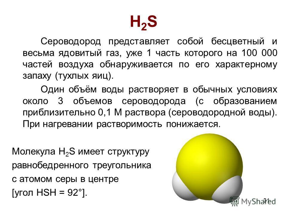 H2SH2S Сероводород представляет собой бесцветный и весьма ядовитый газ, уже 1 часть которого на 100 000 частей воздуха обнаруживается по его характерному запаху (тухлых яиц). Один объём воды растворяет в обычных условиях около 3 объемов сероводорода