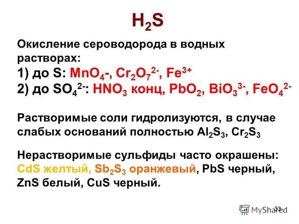 Окисление сероводорода в водных растворах: 1) до S: MnO 4 -, Cr 2 O 7 2-, Fe 3+ 2) до SO 4 2- : HNO 3 конц, PbO 2, BiO 3 3-, FeO 4 2- Растворимые соли гидролизуются, в случае слабых оснований полностью Al 2 S 3, Cr 2 S 3 Нерастворимые сульфиды часто