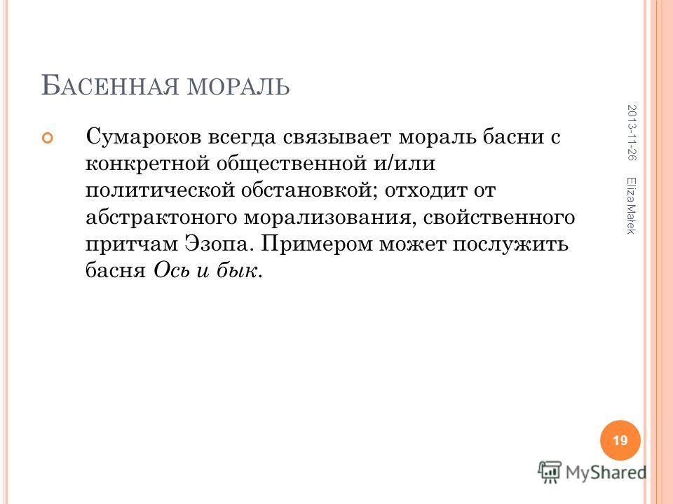 Б АСЕННАЯ МОРАЛЬ Сумароков всегда связывает мораль басни с конкретной общественной и/или политической обстановкой; отходит от абстрактоного морализования, свойственного притчам Эзопа. Примером может послужить басня Ось и бык. 19 Eliza Małek 2013-11-2
