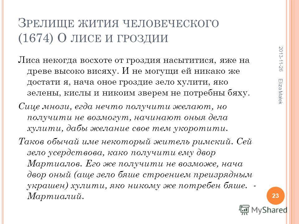 З РЕЛИЩЕ ЖИТИЯ ЧЕЛОВЕЧЕСКОГО (1674) О ЛИСЕ И ГРОЗДИИ Лиса некогда восхоте от гроздия насытитися, яже на древе высоко висяху. И не могущи ей никако же достати я, нача оное гроздие зело хулити, яко зелены, кислы и никоим зверем не потребны бяху. Сице м