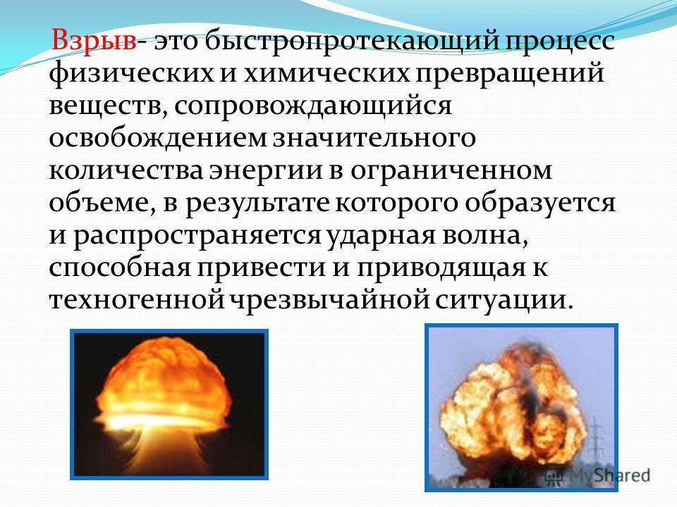 Взрыв- это быстропротекающий процесс физических и химических превращений веществ, сопровождающийся освобождением значительного количества энергии в ограниченном объеме, в результате которого образуется и распространяется ударная волна, способная прив