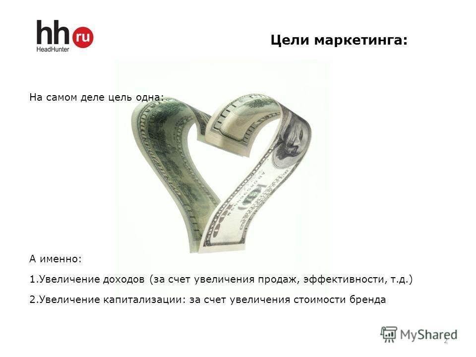 На самом деле цель одна: А именно: 1.Увеличение доходов (за счет увеличения продаж, эффективности, т.д.) 2.Увеличение капитализации: за счет увеличения стоимости бренда Цели маркетинга: 2