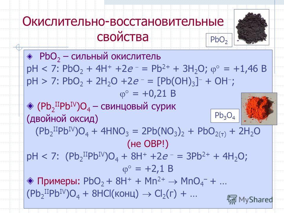 Окислительно-восстановительные свойства PbO 2 – сильный окислитель рН < 7: PbO 2 + 4H + +2e = Pb 2+ + 3H 2 O; = +1,46 B рН > 7: PbO 2 + 2H 2 O +2e = [Pb(OH) 3 ] + OH ; = +0,21 B (Pb 2 II Pb IV )O 4 – свинцовый сурик (двойной оксид) (Pb 2 II Pb IV )O