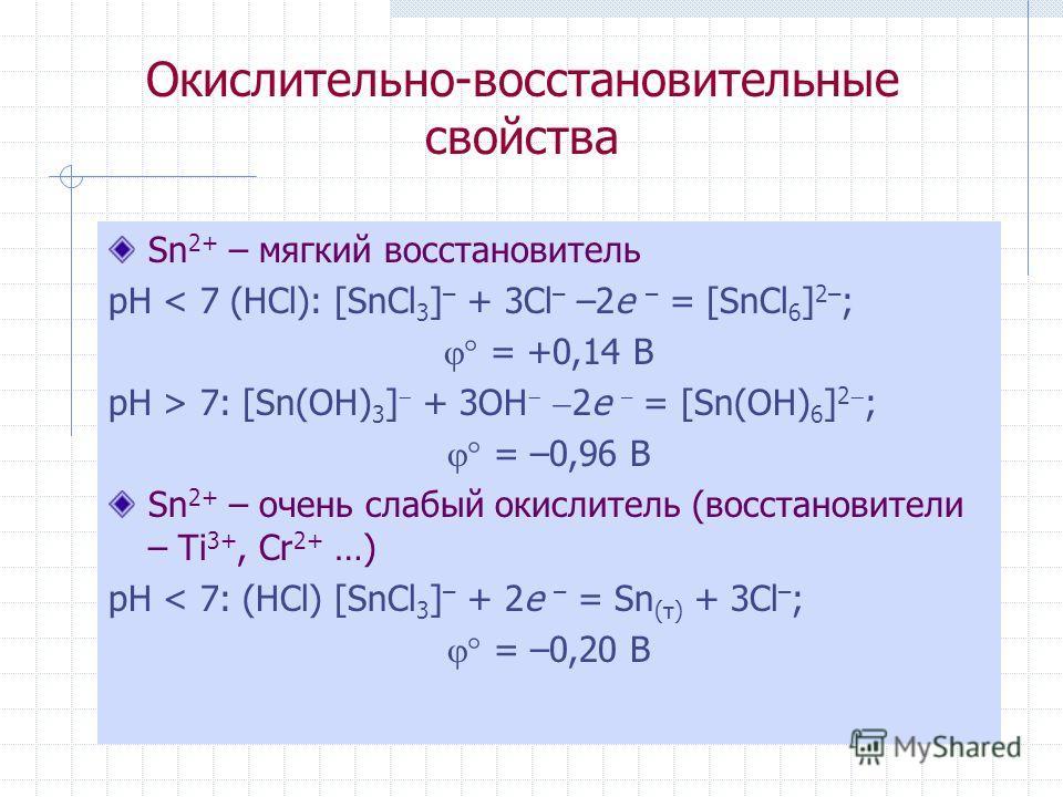 Окислительно-восстановительные свойства Sn 2+ – мягкий восстановитель рН < 7 (HCl): [SnCl 3 ] – + 3Cl – –2e – = [SnCl 6 ] 2– ; = +0,14 B рН > 7: [Sn(OH) 3 ] + 3OH 2e – = [Sn(OH) 6 ] 2 ; = –0,96 B Sn 2+ – очень слабый окислитель (восстановители – Ti 3