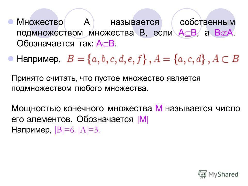 Множество А называется собственным подмножеством множества В, если А В, а В А. Обозначается так: А В. Например, Принято считать, что пустое множество является подмножеством любого множества. Мощностью конечного множества М называется число его элемен