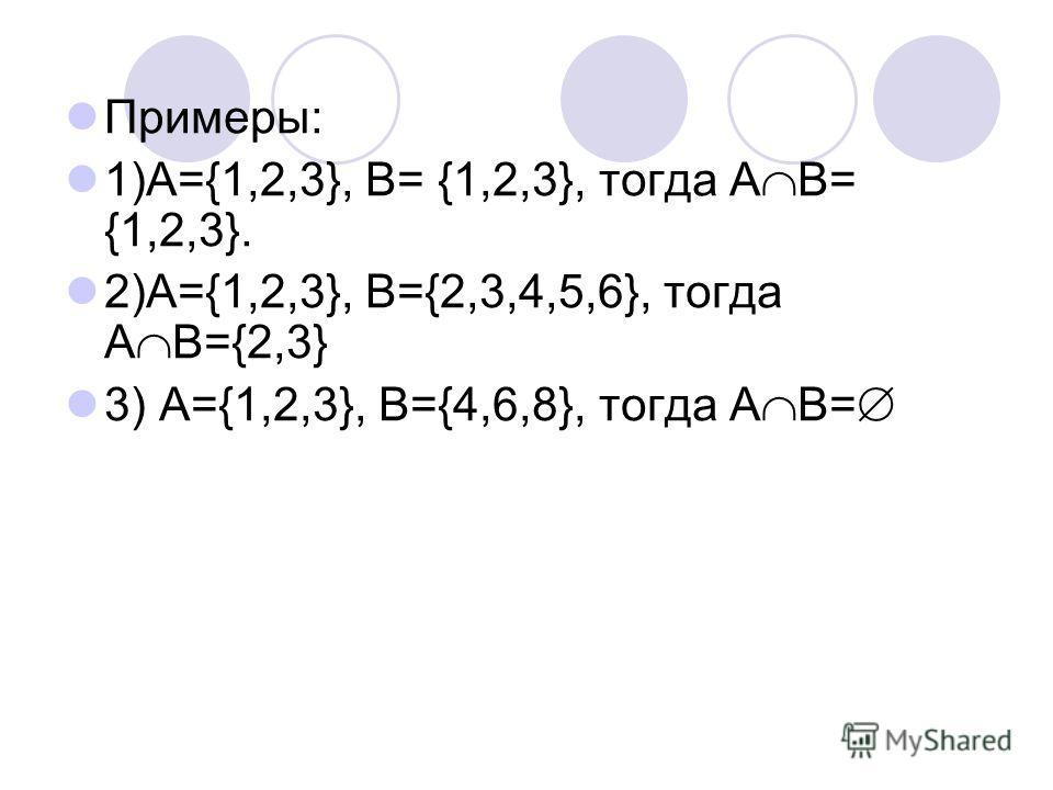 Примеры: 1)А={1,2,3}, B= {1,2,3}, тогда А В= {1,2,3}. 2)А={1,2,3}, B={2,3,4,5,6}, тогда А В={2,3} 3) A={1,2,3}, B={4,6,8}, тогда А В=