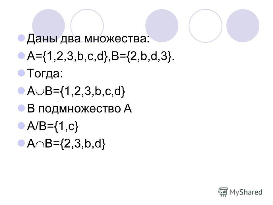Даны два множества: А={1,2,3,b,c,d},В={2,b,d,3}. Тогда: A B={1,2,3,b,c,d} B подмножество А А/В={1,c} A B={2,3,b,d}
