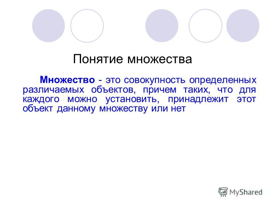 Понятие множества Множество - это совокупность определенных различаемых объектов, причем таких, что для каждого можно установить, принадлежит этот объект данному множеству или нет