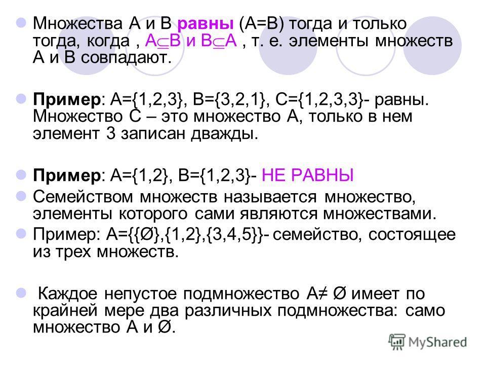 Множества А и В равны (А=В) тогда и только тогда, когда, А В и В А, т. е. элементы множеств А и В совпадают. Пример: А={1,2,3}, B={3,2,1}, C={1,2,3,3}- равны. Множество С – это множество А, только в нем элемент 3 записан дважды. Пример: А={1,2}, B={1