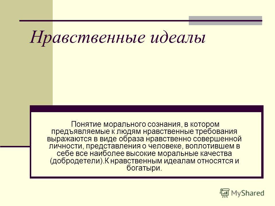 Нравственные идеалы Понятие морального сознания, в котором предъявляемые к людям нравственные требования выражаются в виде образа нравственно совершенной личности, представления о человеке, воплотившем в себе все наиболее высокие моральные качества (