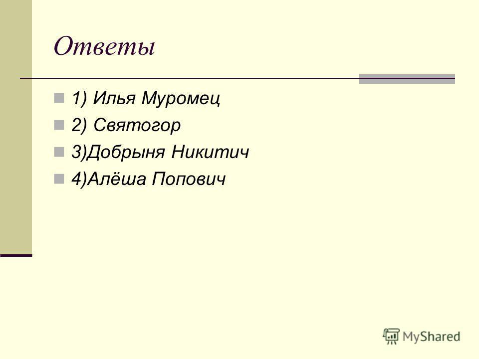 Ответы 1) Илья Муромец 2) Святогор 3)Добрыня Никитич 4)Алёша Попович